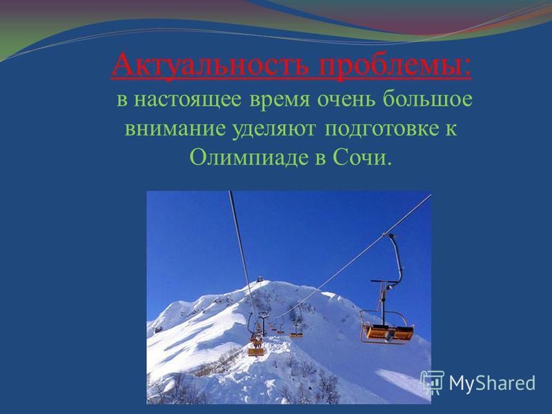 Актуальность проблемы: в настоящее время очень большое внимание уделяют подготовке к Олимпиаде в Сочи.