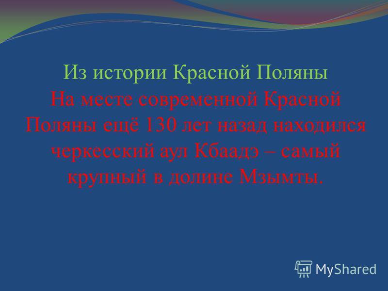 Из истории Красной Поляны На месте современной Красной Поляны ещё 130 лет назад находился черкесский аул Кбаадэ – самый крупный в долине Мзымты.
