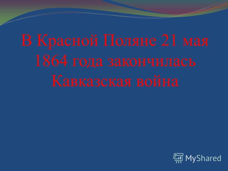 В Красной Поляне 21 мая 1864 года закончилась Кавказская война