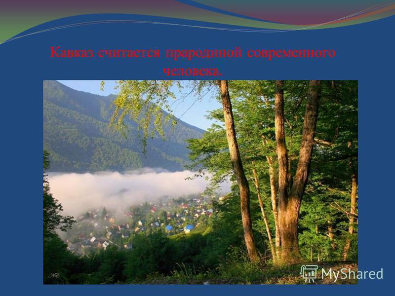 Кавказ считается прародиной современного человека.