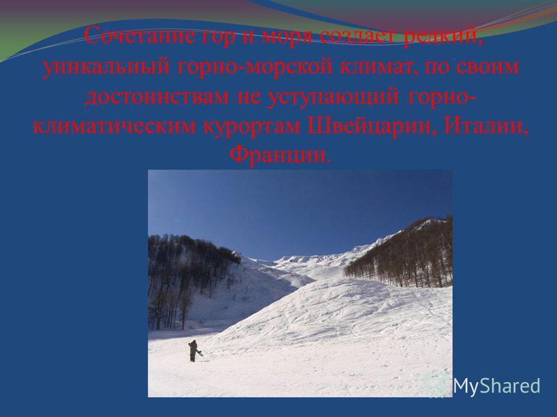 Сочетание гор и моря создает редкий, уникальный горно-морской климат, по своим достоинствам не уступающий горно- климатическим курортам Швейцарии, Италии, Франции.
