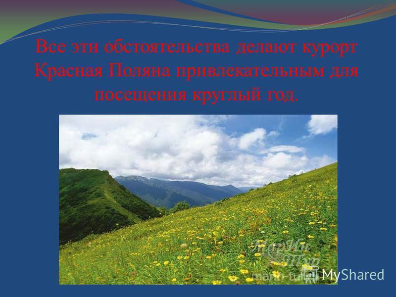 Все эти обстоятельства делают курорт Красная Поляна привлекательным для посещения круглый год.