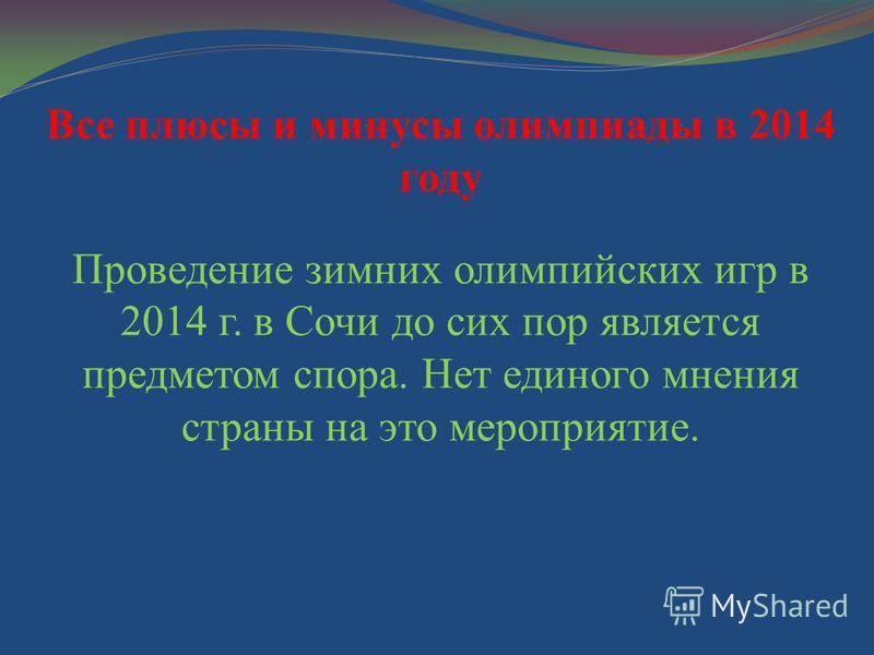 Все плюсы и минусы олимпиады в 2014 году Проведение зимних олимпийских игр в 2014 г. в Сочи до сих пор является предметом спора. Нет единого мнения страны на это мероприятие.