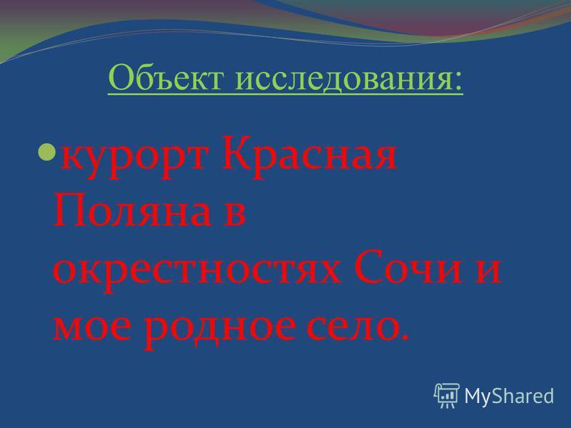 Объект исследования: курорт Красная Поляна в окрестностях Сочи и мое родное село.