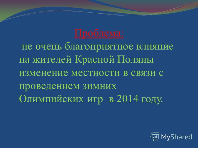 Проблема: не очень благоприятное влияние на жителей Красной Поляны изменение местности в связи с проведением зимних Олимпийских игр в 2014 году.