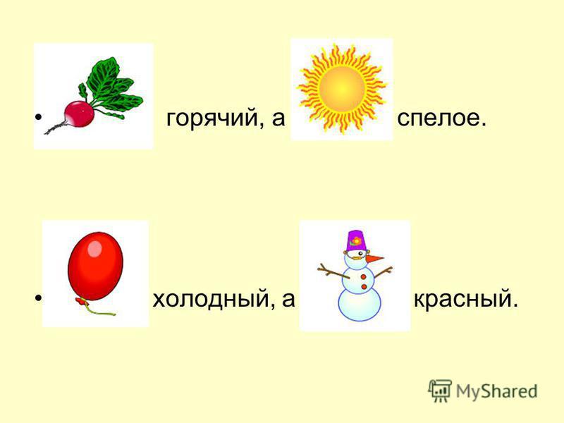 горячий, а спелое. холодный, а красный.