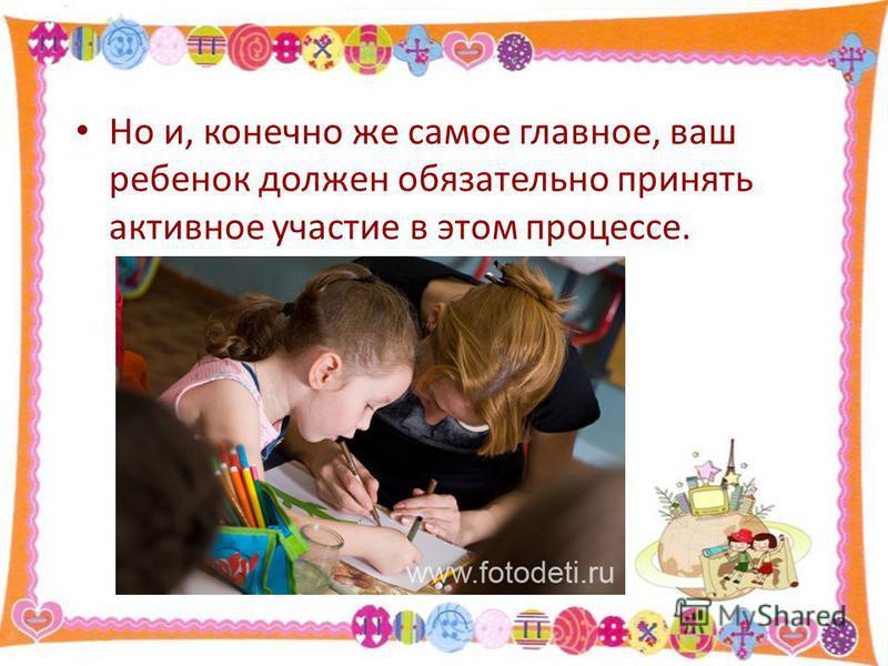Но и, конечно же самое главное, ваш ребенок должен обязательно принять активное участие в этом процессе.