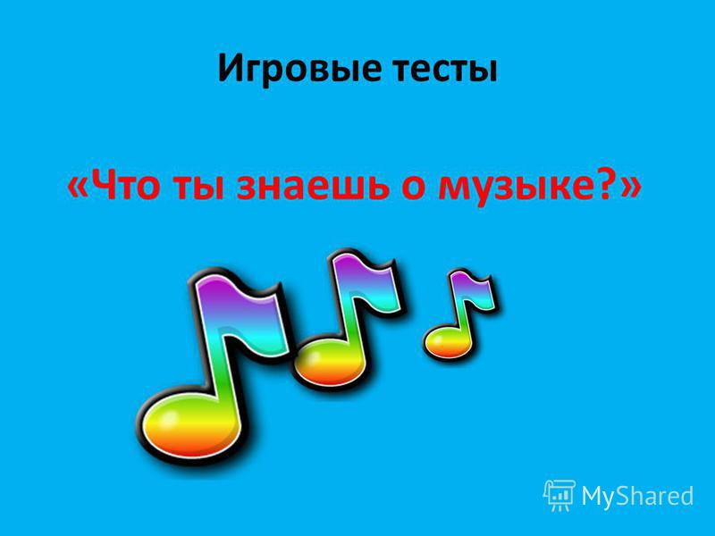 Игровые тесты «Что ты знаешь о музыке?»