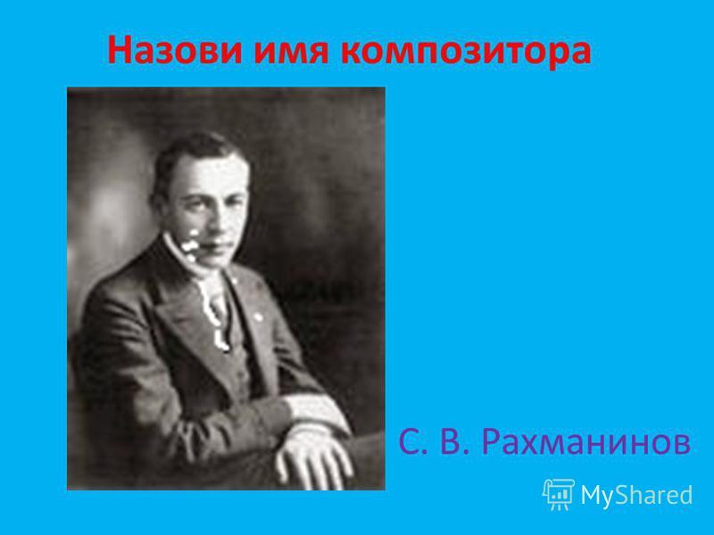 Назови имя композитора С. В. Рахманинов