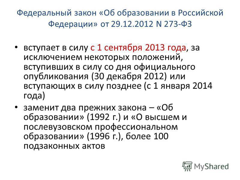 Федеральный закон «Об образовании в Российской Федерации» от 29.12.2012 N 273-ФЗ вступает в силу с 1 сентября 2013 года, за исключением некоторых положений, вступивших в силу со дня официального опубликования (30 декабря 2012) или вступающих в силу п