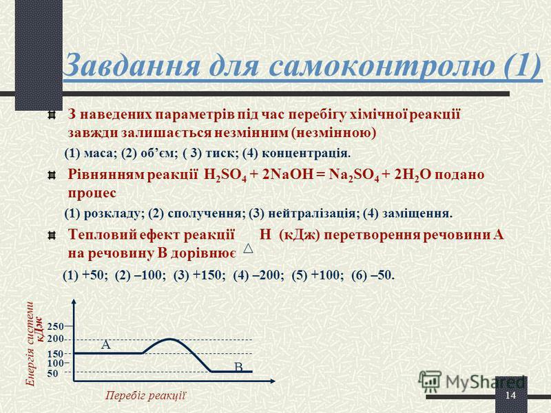 13 Тепловий ефект Теплота, що виділяється або поглинається під час хімічної реакції, називається тепловим ефектом реакції. Тепловий ефект реакції Н – це різниця між вмістом енергії у вихідних речовинах і кінцевих продутах реакції. 3 2 1 1 4 2 Н + Н 1