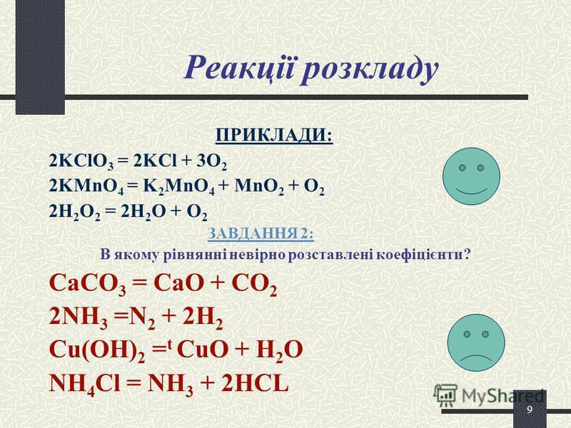 8 Реакції сполучення ПРИКЛАДИ: 3Fe + 2O 2 = Fe 3 O 4 BaО + H 2 O = Ba(OH) 2 2Al + 3Br 2 = 2AlBr 3 CaO + SiO 2 = CaSiO 3 ЗАВДАННЯ 1:1: Записати рівняння реакції і назвати продукти: ? + H 2 O KOH + ? CAO + ? Ca(OH) 2 MgO + ? MgCl 2 + ?
