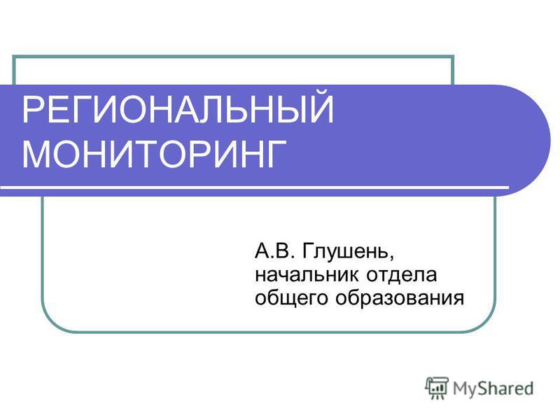 РЕГИОНАЛЬНЫЙ МОНИТОРИНГ А.В. Глушень, начальник отдела общего образования