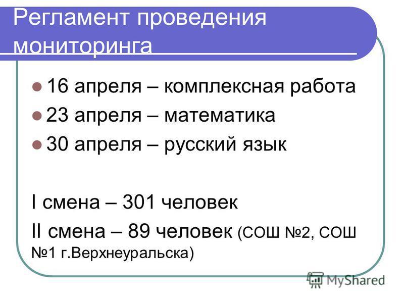 Регламент проведения мониторинга 16 апреля – комплексная работа 23 апреля – математика 30 апреля – русский язык I смена – 301 человек II смена – 89 человек (СОШ 2, СОШ 1 г.Верхнеуральска)
