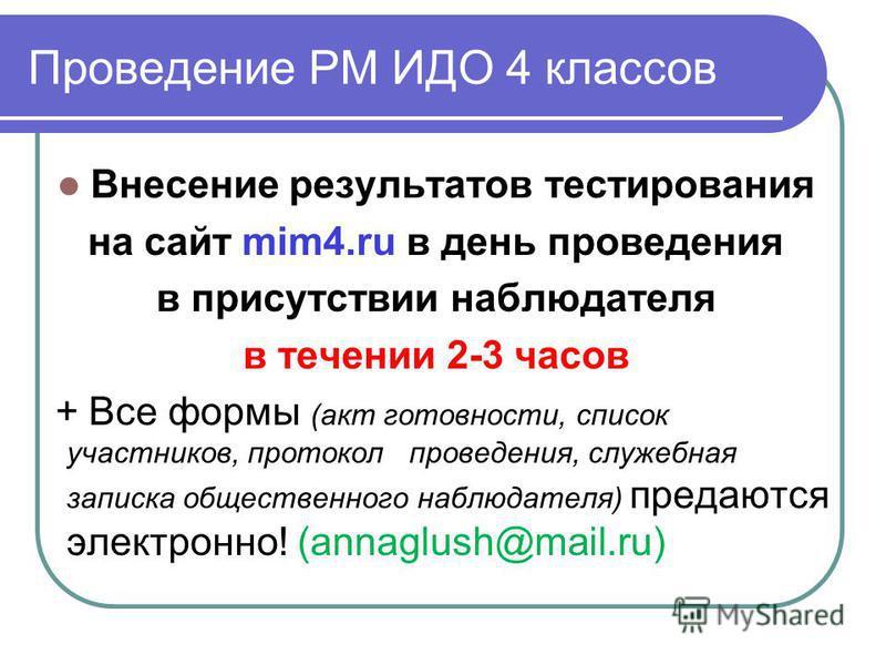 Проведение РМ ИДО 4 классов Внесение результатов тестирования на сайт mim4. ru в день проведения в присутствии наблюдателя в течении 2-3 часов + Все формы (акт готовности, список участников, протокол проведения, служебная записка общественного наблюд