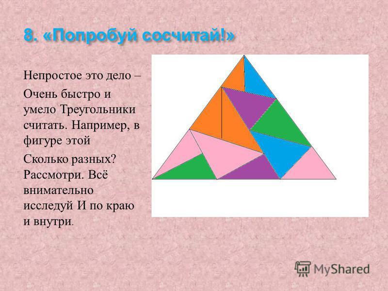 8. « Попробуй сосчитай !» Непростое это дело – Очень быстро и умело Треугольники считать. Например, в фигуре этой Сколько разных ? Рассмотри. Всё внимательно исследуй И по краю и внутри.