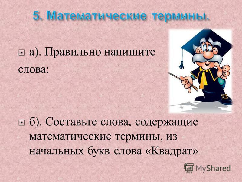 а ). Правильно напишите слова : б ). Составьте слова, содержащие математические термины, из начальных букв слова « Квадрат »