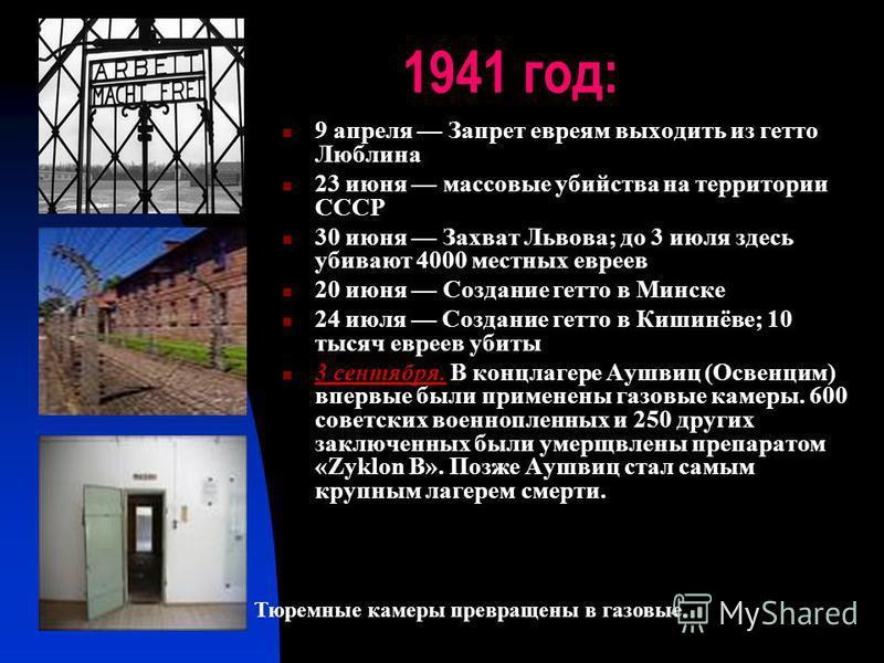 1941 год: 9 апреля Запрет евреям выходить из гетто Люблина 23 июня массовые убийства на территории СССР 30 июня Захват Львова; до 3 июля здесь убивают 4000 местных евреев 20 июня Создание гетто в Минске 24 июля Создание гетто в Кишинёве; 10 тысяч евр