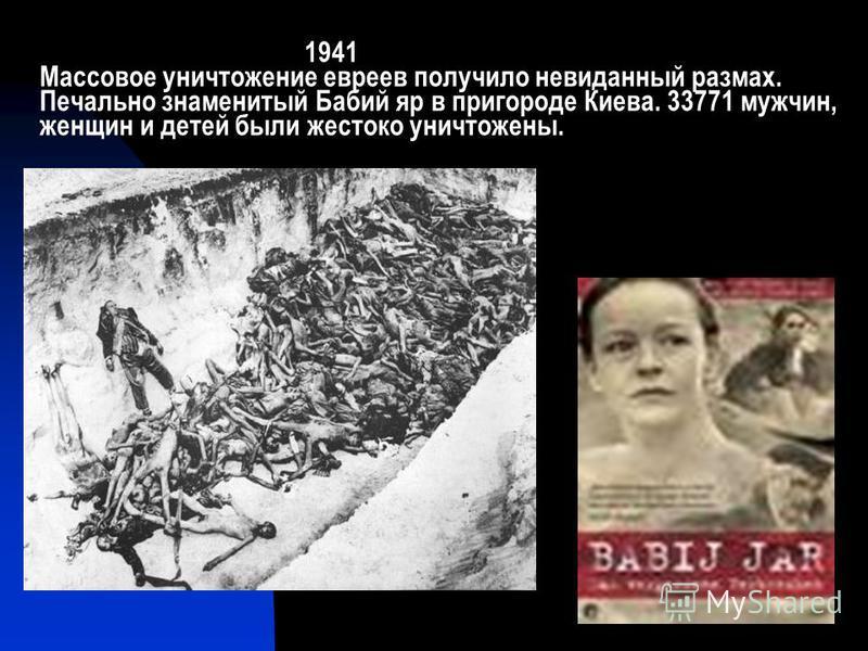 1941 Массовое уничтожение евреев получило невиданный размах. Печально знаменитый Бабий яр в пригороде Киева. 33771 мужчин, женщин и детей были жестоко уничтожены.