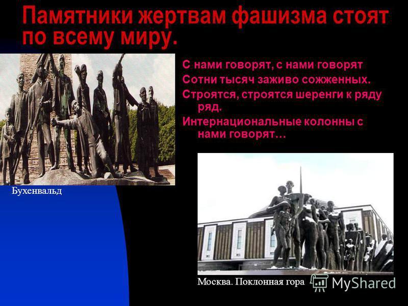 Памятники жертвам фашизма стоят по всему миру. С нами говорят, с нами говорят Сотни тысяч заживо сожженных. Строятся, строятся шеренги к ряду ряд. Интернациональные колонны с нами говорят… Бухенвальд Москва. Поклонная гора