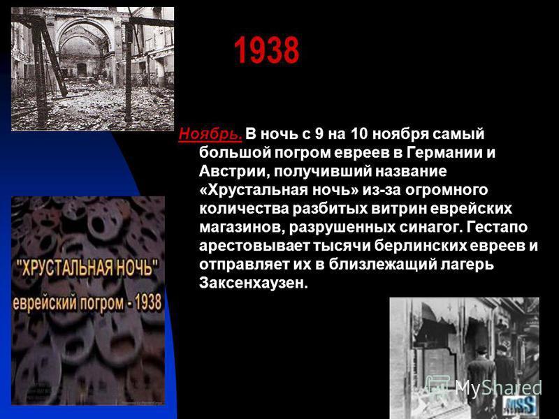 1938 Ноябрь. В ночь с 9 на 10 ноября самый большой погром евреев в Германии и Австрии, получивший название «Хрустальная ночь» из-за огромного количества разбитых витрин еврейских магазинов, разрушенных синагог. Гестапо арестовывает тысячи берлинских