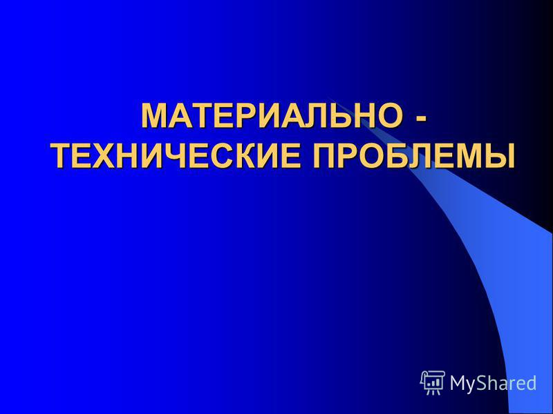 МАТЕРИАЛЬНО - ТЕХНИЧЕСКИЕ ПРОБЛЕМЫ
