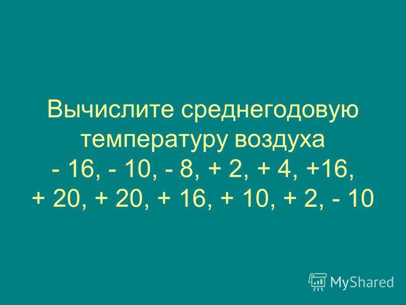 Вычислите среднегодовую температуру воздуха - 16, - 10, - 8, + 2, + 4, +16, + 20, + 20, + 16, + 10, + 2, - 10