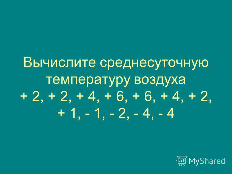Вычислите среднесуточную температуру воздуха + 2, + 2, + 4, + 6, + 6, + 4, + 2, + 1, - 1, - 2, - 4, - 4