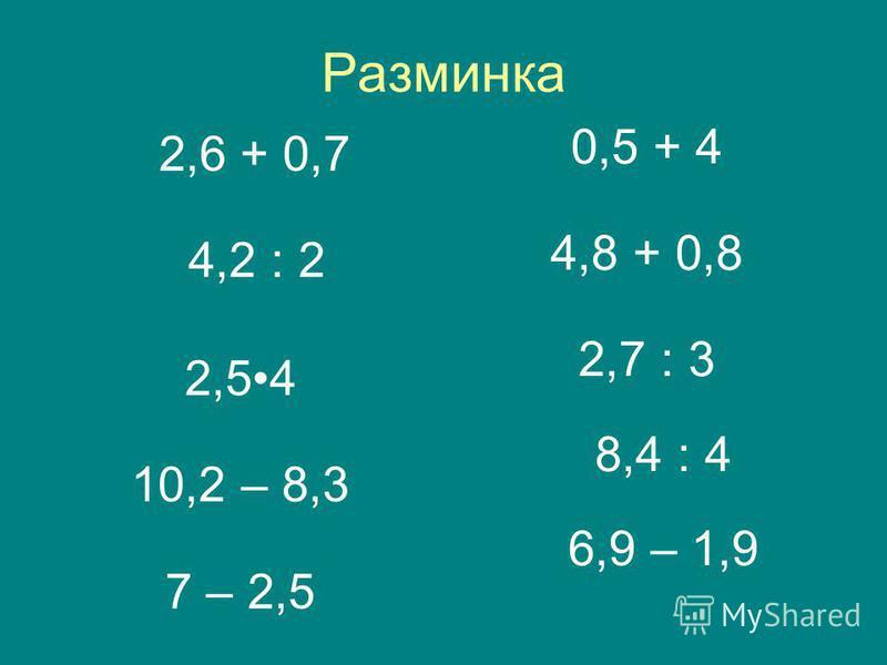Разминка 2,6 + 0,7 4,2 : 2 2,54 10,2 – 8,3 7 – 2,5 0,5 + 4 4,8 + 0,8 2,7 : 3 8,4 : 4 6,9 – 1,9