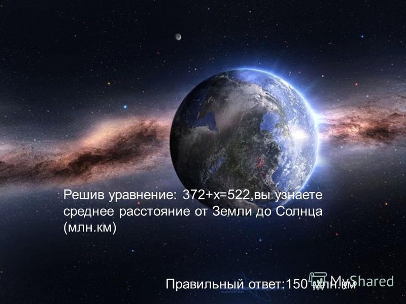Решив уравнение: 372+х=522,вы узнаете среднее расстояние от Земли до Солнца (млн.км) Правильный ответ:150 млн.км