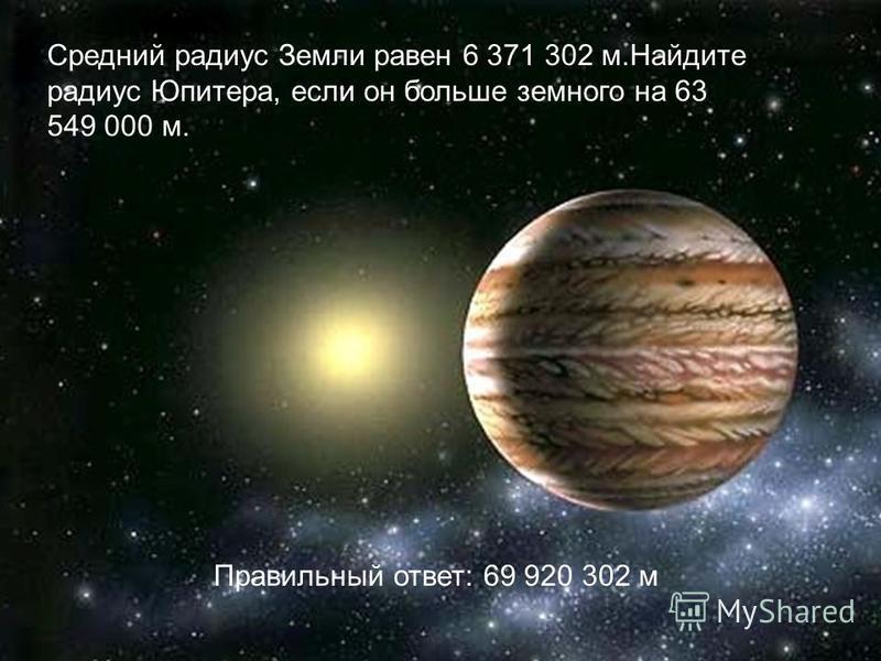 Средний радиус Земли равен 6 371 302 м.Найдите радиус Юпитера, если он больше земного на 63 549 000 м. Правильный ответ: 69 920 302 м