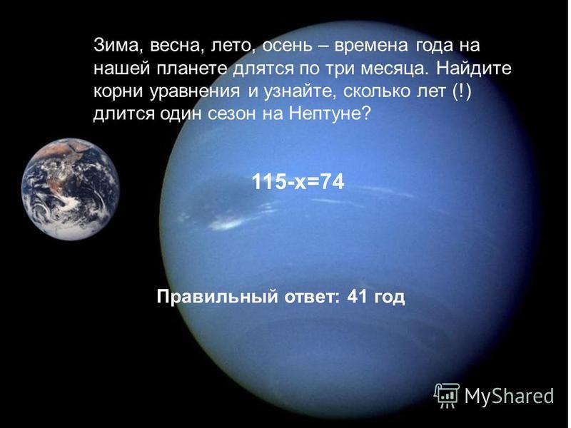 Зима, весна, лето, осень – времена года на нашей планете длятся по три месяца. Найдите корни уравнения и узнайте, сколько лет (!) длится один сезон на Нептуне? 115-х=74 Правильный ответ: 41 год
