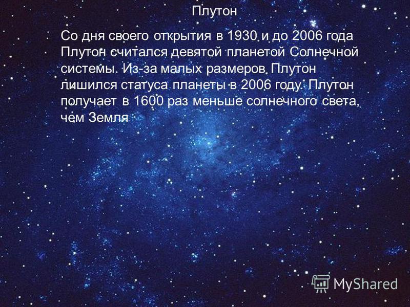 Плутон Со дня своего открытия в 1930 и до 2006 года Плутон считался девятой планетой Солнечной системы. Из-за малых размеров Плутон лишился статуса планеты в 2006 году. Плутон получает в 1600 раз меньше солнечного света, чем Земля