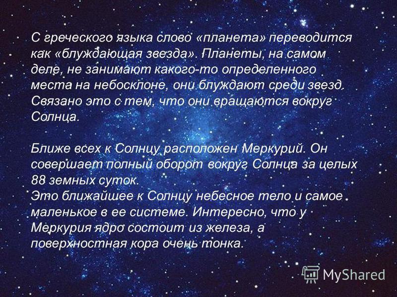С греческого языка слово «планета» переводится как «блуждающая звезда». Планеты, на самом деле, не занимают какого-то определенного места на небосклоне, они блуждают среди звезд. Связано это с тем, что они вращаются вокруг Солнца. Ближе всех к Солнцу