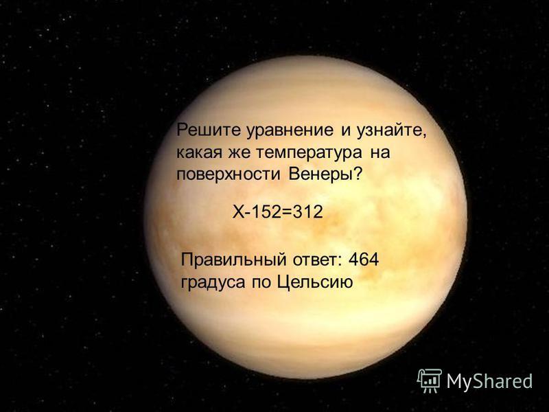 Решите уравнение и узнайте, какая же температура на поверхности Венеры? Х-152=312 Правильный ответ: 464 градуса по Цельсию