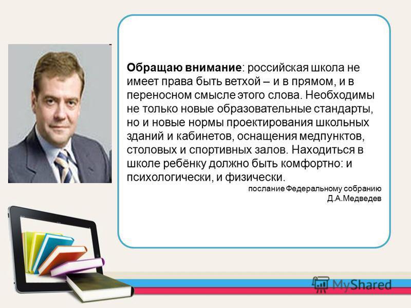 Обращаю внимание: российская школа не имеет права быть ветхой – и в прямом, и в переносном смысле этого слова. Необходимы не только новые образовательные стандарты, но и новые нормы проектирования школьных зданий и кабинетов, оснащения медпунктов, ст
