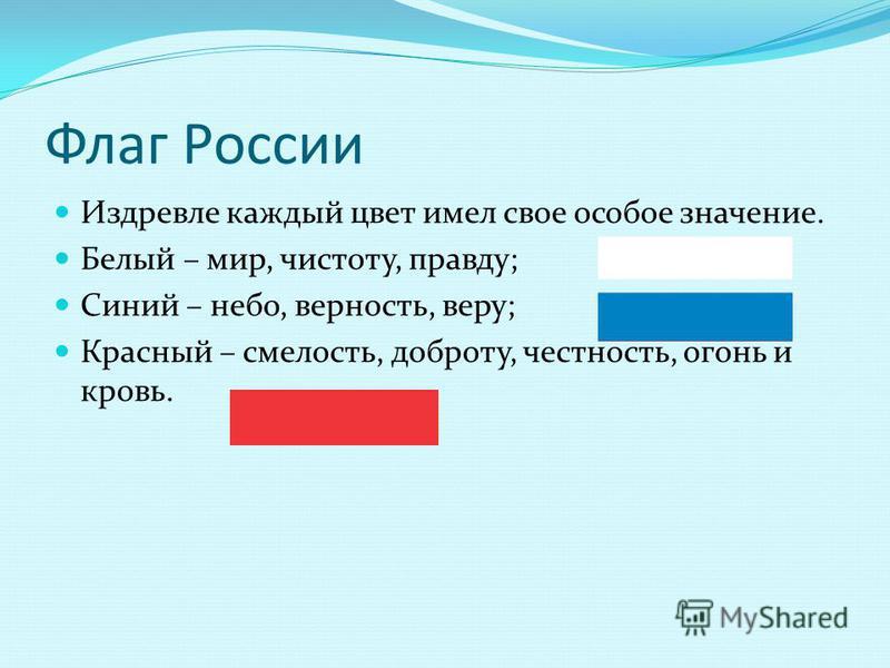 Флаг России Издревле каждый цвет имел свое особое значение. Белый – мир, чистоту, правду; Синий – небо, верность, веру; Красный – смелость, доброту, честность, огонь и кровь.