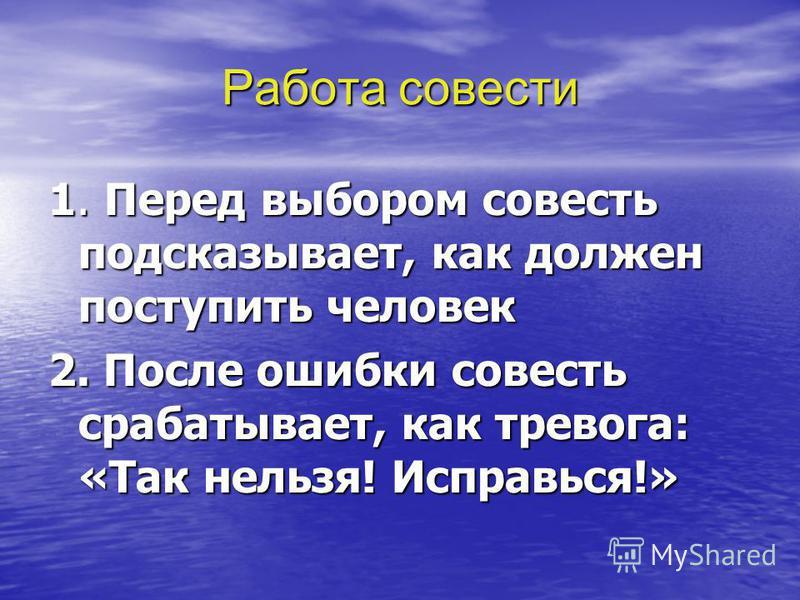 Работа совести 1. Перед выбором совесть подсказывает, как должен поступить человек 2. После ошибки совесть срабатывает, как тревога: «Так нельзя! Исправься!»