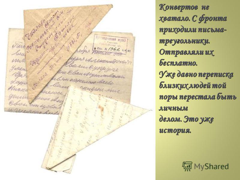 Конвертов не хватало. С фронта приходили письма- треугольники. Отправляли их бесплатно. Уже давно переписка близких людей той поры перестала быть личным делом. Это уже история.