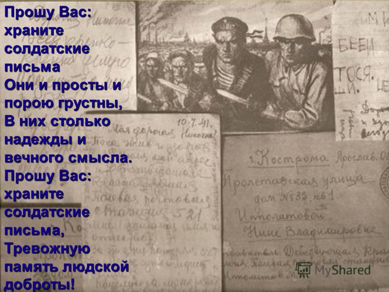 Прошу Вас: храните солдатские письма Они и просты и порою грустны, В них столько надежды и вечного смысла. Прошу Вас: храните солдатские письма, Тревожную память людской доброты!