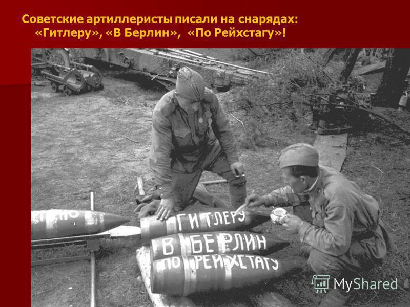 Советские артиллеристы писали на снарядах: «Гитлеру», «В Берлин», «По Рейхстагу»!