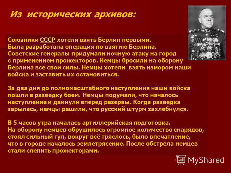 Союзники СССР хотели взять Берлин первыми.СССР Была разработана операция по взятию Берлина. Советские генералы придумали ночную атаку на город с применением прожекторов. Немцы бросили на оборону Берлина все свои силы. Немцы хотели взять измором наши