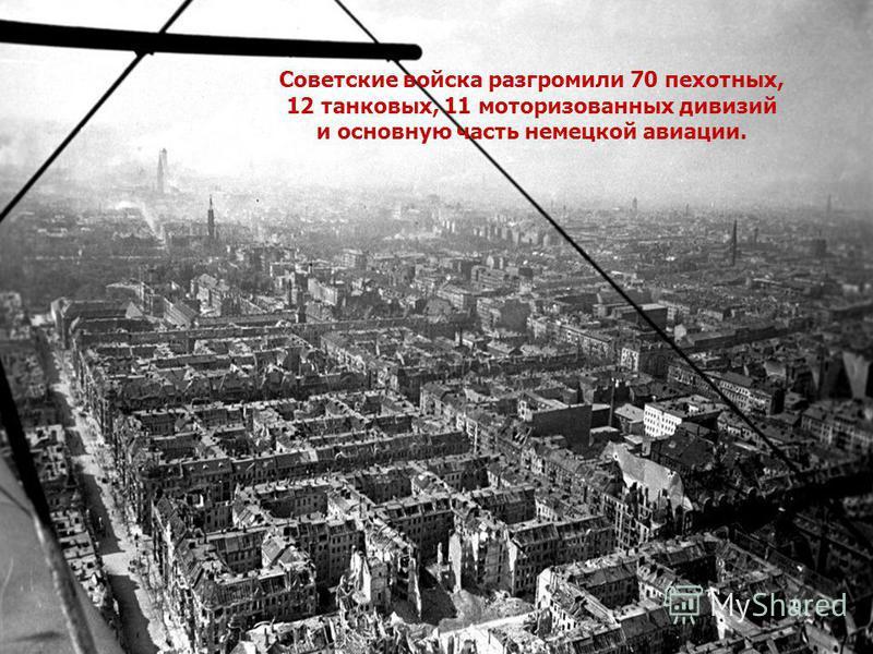 Советские войска разгромили 70 пехотных, 12 танковых, 11 моторизованных дивизий и основную часть немецкой авиации.
