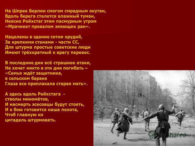 На Шпрее Берлин смогом смрадным окутан, Вдоль берега стелется влажный туман, Неясно Рейхстаг этим пасмурным утром «Мрачнеет провалом зияющих ран». Нацелены в здание сотни орудий, За крепкими стенами - части СС, Для штурма простые советские люди Имеют
