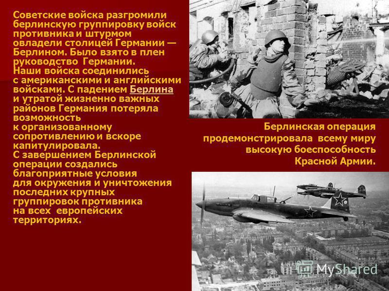 Берлинская операция продемонстрировала всему миру высокую боеспособность Красной Армии. Советские войска разгромили берлинскую группировку войск противника и штурмом овладели столицей Германии Берлином. Было взято в плен руководство Германии. Наши во