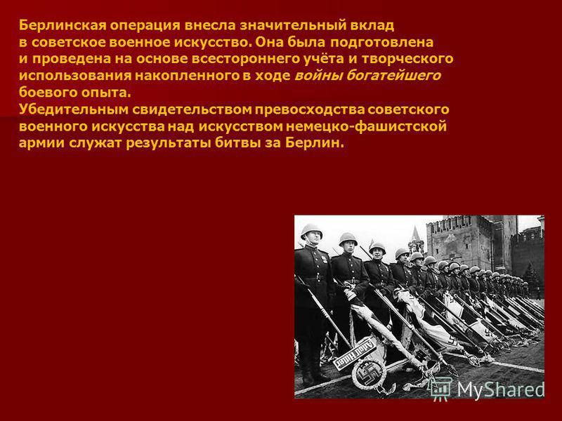 Берлинская операция внесла значительный вклад в советское военное искусство. Она была подготовлена и проведена на основе всестороннего учёта и творческого использования накопленного в ходе войны богатейшего боевого опыта. Убедительным свидетельством