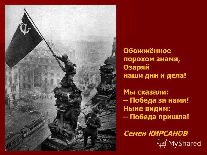 Обожжённое порохом знамя, Озаряй наши дни и дела! Мы сказали: – Победа за нами! Ныне видим: – Победа пришла! Семен КИРСАНОВ
