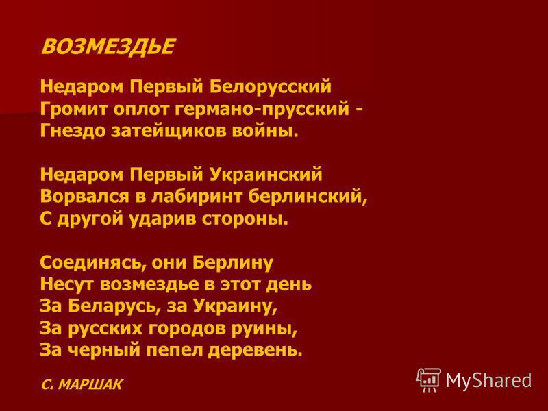 ВОЗМЕЗДЬЕ Недаром Первый Белорусский Громит оплот германо-прусский - Гнездо затейщиков войны. Недаром Первый Украинский Ворвался в лабиринт берлинский, С другой ударив стороны. Соединясь, они Берлину Несут возмездье в этот день За Беларусь, за Украин
