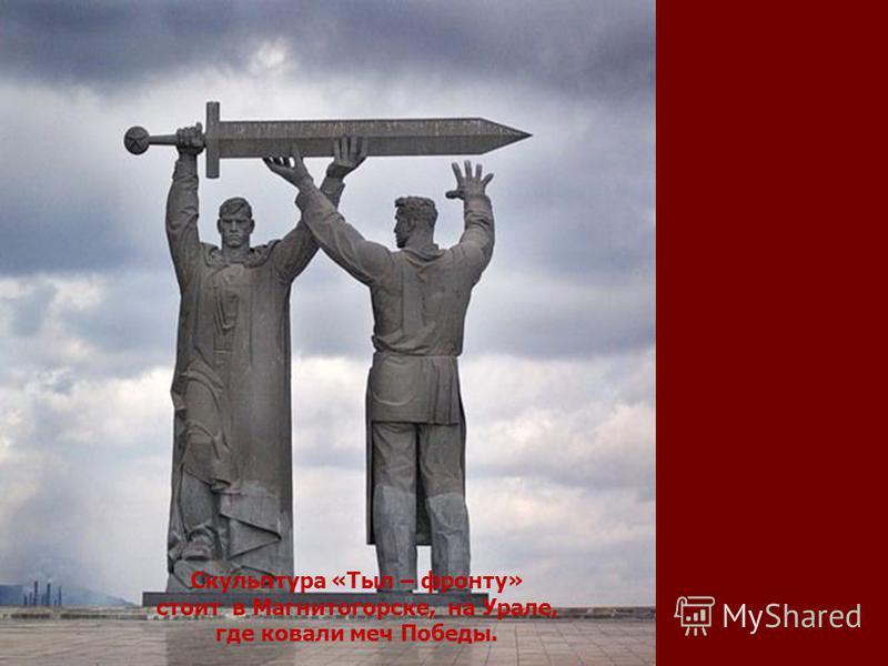 Скульптура «Тыл – фронту» стоит в Магнитогорске, на Урале, где ковали меч Победы.