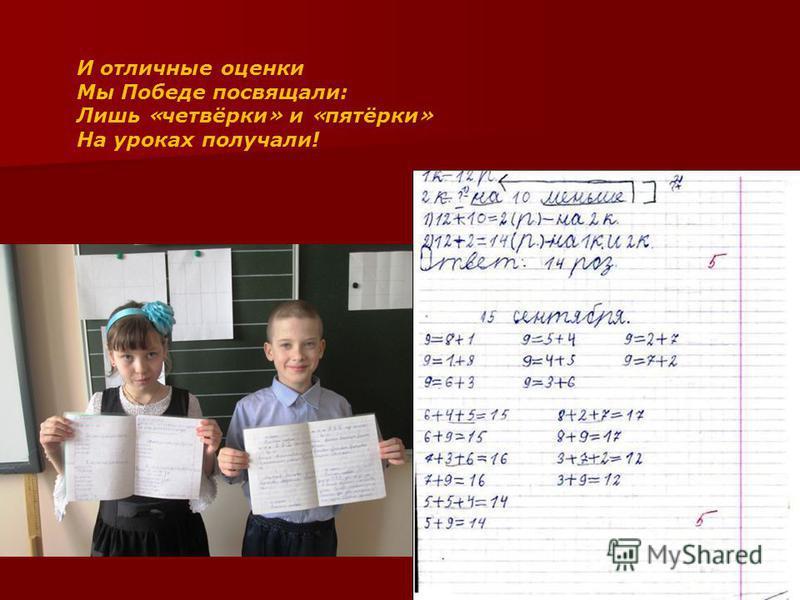 И отличные оценки Мы Победе посвящали: Лишь « четвёрки » и « пятёрки » На уроках получали!